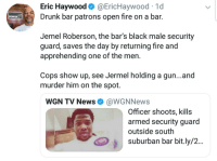 Drunk, Fire, and Black: Eric Haywood@EricHaywood 1d  Drunk bar patrons open fire on a bar.  POWER  Jemel Roberson, the bar's black male security  guard, saves the day by returning fire and  apprehending one of the men.  Cops show up, see Jermel holding a gun...and  murder him on the spot.  WGN TV NewsWGNNews  Officer shoots, kills  armed security guard  outside south  suburban bar bit.ly/2...