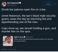 Drunk, Fire, and News: Eric Haywood  EricHaywood  Follow  Drunk bar patrons open fire on a bar.  Jemel Roberson, the bar's black male security  guard, saves the day by returning fire and  Cops show up, see Jermel holding a gun...and  murder him on the spot.  WGN TV News@WGNNews  Officer shoots, kills armed security guard outside south suburban  bar bit.ly/2PmG6C3  8:28 AM - 12 Nov 2018
