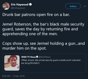 They will ALWAYS find a reason. by GriffonsChainsaw MORE MEMES: Eric Haywood  EricHaywood  Follow  Drunk bar patrons open fire on a bar.  Jemel Roberson, the bar's black male security  guard, saves the day by returning fire and  Cops show up, see Jermel holding a gun...and  murder him on the spot.  WGN TV News@WGNNews  Officer shoots, kills armed security guard outside south suburban  bar bit.ly/2PmG6C3  8:28 AM - 12 Nov 2018 They will ALWAYS find a reason. by GriffonsChainsaw MORE MEMES