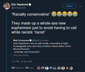 "Ass, Dank, and Memes: Eric Haywood  @EricHaywood  Follow  ""Racially conservative""  They made up a whole-ass new  euphemism just to avoid having to call  white racists ""racist""  Matt Grossmann@MattGrossmann  white Republicans who are both racially consernvative & highly  knowledgeable were most likely to believe Obama birther rumors  #SocSc
