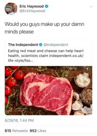 Blackpeopletwitter, Life, and Sorry: Eric Haywood  @EricHaywood  POWER  Would you guys make up your damn  minds please  The Independent @lndependent  Eating red meat and cheese can help heart  health, scientists claim independent.co.uk/  life-style/foo...  8/29/18, 1:44 PM  615 Retweets 952 Likes Sorry vegans (via /r/BlackPeopleTwitter)