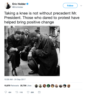 Dont let history repeat itself: Eric Holder  @EricHolder  Follow  Taking a knee is not without precedent Mr.  President. Those who dared to protest have  helped bring positive change  10:36 AM -24 Sep 2017  10,879 Retweets  25,756 Likes  0.0G  ヴ Dont let history repeat itself