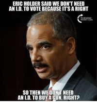 Memes, Run, and 🤖: ERIC HOLDER SAID WE DON'T NEED  AN I.D. TO VOTE BECAUSE IT'S A RIGHT  URNINSA  POINT USA  SO THEN WE DONT NEED  AN I.D. TO BUYA GUN, RIGHT? Now he wants to run for President!