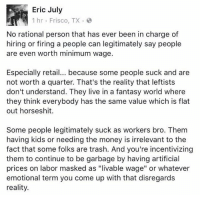 "Memes, Money, and Trash: Eric July  1 hr Frisco, TX. e  No rational person that has ever been in charge of  hiring or firing a people can legitimately say people  are even worth minimum wage.  Especially retail... because some people suck and are  not worth a quarter. That's the reality that leftists  don't understand. They live in a fantasy world where  they think everybody has the same value which is flat  out horseshit  Some people legitimately suck as workers bro. Them  having kids or needing the money is irrelevant to the  fact that some folks are trash. And you're incentivizing  them to continue to be garbage by having artificial  prices on labor masked as ""livable wage"" or whatever  emotional term you come up with that disregards  reality."