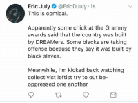 Let the Left eat themselves.   Kick back, grab a Gin and Tonic, and let them have at it.   (EJ): Eric July@EricDJuly 1s  This is comical.  Apparently some chick at the Grammy  awards said that the country was built  by DREAMers. Some blacks are taking  offense because they say it was built by  black slaves.  Meanwhile, I'm kicked back watching  collectivist leftist try to out be-  oppressed one another Let the Left eat themselves.   Kick back, grab a Gin and Tonic, and let them have at it.   (EJ)