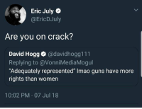 "Guns, Memes, and Women: Eric July  @EricDJuly  Are you on crack?  David Hogg@davidhogg111  Replying to @VonniMediaMogul  ""Adequately represented"" Imao guns have more  rights than women  10:02 PM 07 Jul 18 (EJ)"