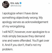 Memes, Apology, and 🤖: Eric July  @EricDJuly  I apologize when I have done  something objectively wrong. My  apology serves as acknowledgement  of my wrongdoing.  I will NOT, however, ever apologize to a  mob simply because they demand  one and were offended. Youll get over  it. And if you don't, that's not my  problem (EJ)