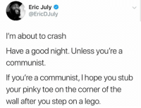 Lego, Memes, and Good: Eric July  @EricDJuly  I'm about to crashh  Have a good night. Unless you're a  communist.  If you're a communist, I hope you stub  your pinky toe on the corner of the  wall after you step on a lego.