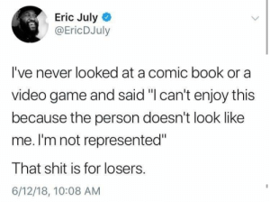 "phoenixwest:  Diversity and representation are great….but my lily white ass is still rocked by Black Panther.: Eric July  @EricDJuly  I've never looked at a comic book or a  video game and said ""I can't enjoy this  because the person doesn't look like  me. I'm not represented""  That shit is for losers.  6/12/18, 10:08 AM phoenixwest:  Diversity and representation are great….but my lily white ass is still rocked by Black Panther."