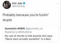 "Memes, 🤖, and Nazi: Eric July  @EricDJuly  Probably because you're fuckin'  stupid.  Gummitch #FBPE @gummitch.uk  Replying to @DAvallone  My rule of thumb is that anyone who says  ""Nazis were actually socialists"" is a Nazi. (EJ)"