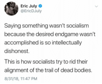 (EJ): Eric July  @EricDJuly  Saying something wasn't socialism  because the desired endgame wasn't  accomplished is so intellectually  dishonest.  This is how socialists try to rid their  alignment of the trail of dead bodies.  8/31/18, 11:47 PM (EJ)