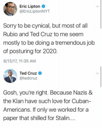 Lipton, Love, and Memes: Eric Lipton  @EricLiptonNYT  Sorry to be cynical, but most of al  Rubio and Ted Cruz to me seem  mostly to be doing a tremendous job  of posturing for 2020.  8/13/17, 11:35 AM  Ted Cruz  @tedcruz  Gosh, you're right. Because Nazis &  the Klan have such love for Cuban-  Americans, ifonly we worked ftor a  paper that shilled for Stalin.... (GC)