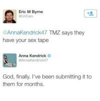 Anna, Anna Kendrick, and Funny: Eric M Byrne  @UliCain  @AnnaKendrick47 TMZ says they  have your sex tape  Anna Kendrick  @AnnaKendrick47  God, finally. I've been submitting it to  them for months. Trying to pull a Kim k!