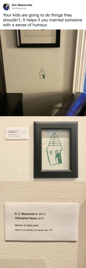 Parents, Target, and Tumblr: Eric Massicotte  DrMassicotte  Your kids are going to do things they  shouldn't. It helps if you married someone  with a sense of humour.   R. C. Massicotte (b. 2011)  Interrupted House, 2017  Marker on latex paint  Gifted to his parents, by surprise. Nov. 13   R. C. Massicotte (b. 2011)  Interrupted House, 2017  Marker on latex paint  Gifted to his parents, by surprise. Nov. 13th lavendersucculents:  just-mine10:  tastefullyoffensive: (via DrMassicotte)  Appreciate the good art. It comes from the heart.    gifted to his parents by suprise. wholesome.