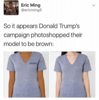 Are we surprised though? No. -h: Eric Ming  @ericming5  So it appears Donald Trump's  campaign photoshopped their  model to be brown  TRUMP Are we surprised though? No. -h