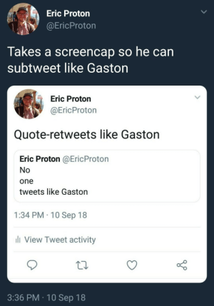 firebirdeternal:  painfully-bisexual: Puts the product on tumblr for all to share it My what a guy, that Gaston. : Eric Proton  @EricProton  Takes a screencap so he can  subtweet like Gaston  Eric Proton  @EricProton  Quote-retweets like Gaston  Eric Proton @EricProton  No  one  tweets like Gaston  1:34 PM 10 Sep 18  li View Tweet activity  3:36 PM 10 Sep 18 firebirdeternal:  painfully-bisexual: Puts the product on tumblr for all to share it My what a guy, that Gaston.