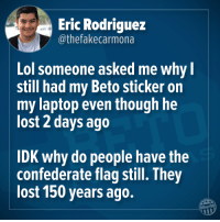 20 Hilarious Memes Reacting to the Midterm Elections: http://bit.ly/2Fcg8fI: Eric Rodriguez  @thefakecarmona  Lol someone asked me whyl  still had my Beto sticker on  my laptop even though he  lost 2 days ago  IDK why do people have the  confederate flag still. They  lost 150 years ago.  Other98 20 Hilarious Memes Reacting to the Midterm Elections: http://bit.ly/2Fcg8fI