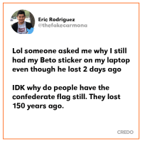 Good question.: Eric Rodriquez  @thefakecarmona  I someone asked me why I still  had my Beto sticker on my laptop  even though he lost 2 days ago  Lol  K why do people have the  confederate flag still. They lost  150 years ago.  CREDO Good question.