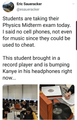 Bumping: Eric Saueracker  @esaueracker  Students are taking their  Physics Midterm exam today.  I said no cell phones, not even  for music since they could be  used to cheat.  This student brought in a  record player and is bumping  Kanye in his headphones right  now...  oli