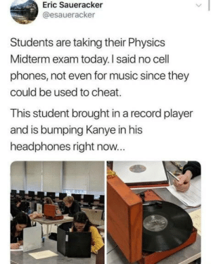 When music is life and life is music: Eric Saueracker  @esaueracker  Students are taking their Physics  Midterm exam today. I said no cell  phones, not even for music since they  could be used to cheat.  This student brought in a record player  and is bumping Kanye in his  headphones right now... When music is life and life is music