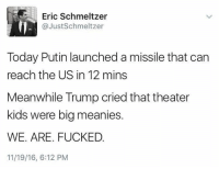 Memes, Putin, and 🤖: Eric Schmeltzer  @Just Schmeltzer  Today Putin launched a missile that can  reach the US in 12 mins  Meanwhile Trump cried that theater  kids were big meanies.  WE ARE. FUCKED  11/19/16, 6:12 PM