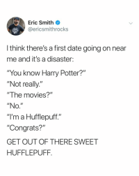 "Harry Potter, Movies, and Awkward: Eric Smith  @ericsmithrocks  LE  l think there's a first date going on near  me and it's a disaster:  ""You know Harry Potter?""  ""Not really.""  ""The movies?""  ""NO  ""I'm a Hufflepuff.""  ""Congrats?""  GET OUT OF THERE SWEET  HUFFLEPUFF. i know first dates are usually awkward... but how do you not know about Harry Potter??"