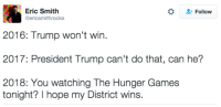the hunger game: Eric Smith  Follow  Gericsmithrocks  2016: Trump won't win.  2017: President Trump can't do that, can he?  2018: You watching The Hunger Games  tonight? I hope my District wins