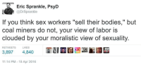 """Dank, 🤖, and Deep: Eric Sprankle, PsyD  L @Dr Sprankle  If you think sex workers """"sell their bodies,"""" but  coal miners do not, your view of labor is  clouded by your moralistic view of sexuality.  RETWEETS  LIKES  3,897  4,840  11:14 PM 18 Apr 2016 deep"""