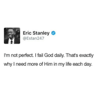 Fail, God, and Life: Eric Stanley  @Estan247  I'm not perfect. I fail God daily. That's exactly  why I need more of Him in my life each day.