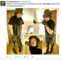 """Ariana Grande, Dank, and Thot: Eric Striker DS  @Eric StrikerDS 6h  Leader of #WhiteSharia group """"Thot Patrol for The UK"""", Sam Hyde, taking credit  for Ariana Grande attack  34 madman"""