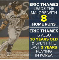 Eric Thames is quite the story.: ERIC THAMES  LEADS THE  MAJORS WITH  HOME RUNS  ERIC THAMES  IS ALSO  30 YEARS OLD  & SPENT THE  LAST 3 YEARS  PLAYING  IN KOREA Eric Thames is quite the story.