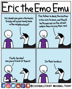 [OC] Eric Emu: Pay Up: Eric the Emo Emu  The father is dead, the mother  is too sick to Work, and theyll  bethrown out on the street  unless theycan pay their rent  Sir Mould you give a fel buckst  o help out a poor familyhere  in the neighborhood?  That's terrible!  Are you a friend of theirs?  Im their landlord  lOU@oDDBALUTODAY ODDBALL.TODAy [OC] Eric Emu: Pay Up