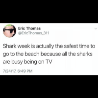 badsciencejokes: Eric Thomas  @EricThomas_311  Shark week is actually the safest time to  go to the beach because all the sharks  are busy being on TV  7/24/17, 6:49 PM badsciencejokes