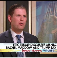 """On """"Sunday Morning Futures,"""" Eric Trump gave his take on Rachel Maddow's release of President Donald J. Trump's 2005 tax return.: ERIC TRUMP DISCUSSES MSNBC'  RACHEL MADDOW AND TRUMP TAX  SUNDAY MORNING FUTURES On """"Sunday Morning Futures,"""" Eric Trump gave his take on Rachel Maddow's release of President Donald J. Trump's 2005 tax return."""