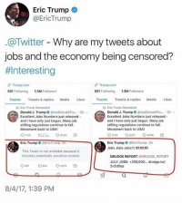 America, Ass, and Eric Trump: Eric Trumpo  @EricTrump  @Twitter - Why are my tweets about  jobs and the economy being censored?  #1 nteresting  θ Trump.com  551 Following  θ Trump.com  551 Following  1.3M Followers  1.3M Followers  Tweets Tweets& replies Media Likes  Tweets Tweets&replies Media Likes  t3 Eric Trump Retweeted  ti Eric Trump Retweeted  Donald J. Trump ● @realDonaldTru..。. 2h ﹀  Excellent Jobs Numbers just released-  and I have only just begun. Many job  stifling regulations continue to fall.  Movement back to USA!  Donald J. Trump @realDonaldTru. 2h  Excellent Jobs Numbers just released .  and I have only just begun. Many job  stifling regulations continue to fall.  Movement back to USA!  011.2K  9,311  399K  Eric Trump ○ @EricTrump.zn  Eric Trump O @EricTrump-2h  Jobs Jobs Jobs!!! ˊ  This Tweet is not available because it  includes potentially sensitive content  DRUDGE REPORT@DRUDGE REPORT  JULY JOBS: +209,000... drudge.tw  2v3zBbp  9501  953  4,075  8/4/17, 1:39 PM Sensitive content my ass... Sad that they would sensor Trump's accomplishments as president. censored trumpmemes liberals libbys democraps liberallogic liberal maga conservative constitution presidenttrump resist thetypicalliberal typicalliberal merica america stupiddemocrats donaldtrump trump2016 patriot trump yeeyee presidentdonaldtrump draintheswamp makeamericagreatagain trumptrain triggered CHECK OUT MY WEBSITE AND STORE!🌐 thetypicalliberal.net-store 🥇Join our closed group on Facebook. For top fans only: Right Wing Savages🥇 Add me on Snapchat and get to know me. Don't be a stranger: thetypicallibby Partners: @theunapologeticpatriot 🇺🇸 @too_savage_for_democrats 🐍 @thelastgreatstand 🇺🇸 @always.right 🐘 @keepamerica.usa ☠️ @republicangirlapparel 🎀 @drunkenrepublican 🍺 TURN ON POST NOTIFICATIONS! Make sure to check out our joint Facebook - Right Wing Savages Joint Instagram - @rightwingsavages