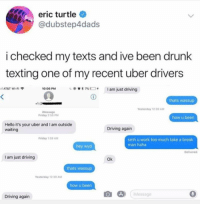 Driving, Drunk, and Friday: eric turtle  @dubstep4dads  i checked my texts and ive been drunk  texting one of my recent uber drivers  し@崋* 7%□+  am just driving  AT&T Wi-Fi  10:06 PM  thats wassup  113  Yesterday 12-39 AM  Message  Friday 2:50 PM  how u been  Hello it's your uber and I am outside  waiting  Driving again  Friday 1:59 AM  smh u work too much take a break  man haha  hey wyd  Delivered  I am just driving  Ok  thats wassup  Yesterday 12 39 AM  how u been  Message  0  Driving again There are worse people to drunk text