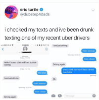 Support great memes and follow @kalesalad: eric turtle  @dubstep4dads  i checked my texts and ive been drunk  texting one of my recent uber drivers  @ 'Q  7%(1). +  I am just driving  AT&T Wi-Fi  10:06 PM  thats wassup  Yesterday 12:39 AM  iMessage  Friday 2:56 PM  how u been  Hello it's your uber and I am outside  waiting  Driving again  Friday 1:59 AM  smh u work too much take a break  man haha  hey wyd  Delivered  I am just driving  Ok  thats wassup  Yesterday 12:39 AM  how u been  Message  Driving again Support great memes and follow @kalesalad