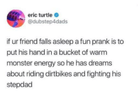 Energy, Memes, and Monster: eric turtle  @dubstep4dads  if ur friend falls asleep a fun prank is to  put his hand in a bucket of warm  monster energy so he has dreams  about riding dirtbikes and fighting his  stepdad Seems logical. via /r/memes https://ift.tt/2MdCIHe