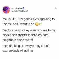Dude, Hair, and Neighbors: eric turtle  @dubstep4dads  me: in 2018 i'm gonna stop agreeing to  things i don't want to do (U  random person: hey wanna come to my  nieces hair stylists second cousins  neighbors piano recital  me: [thinking of a way to say no] of  course dude what time ME