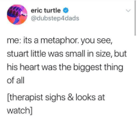 Stuart Little, Heart, and Metaphor: eric turtle  @dubstep4dads  me: its a metaphor. you see,  stuart little was small in size, but  his heart was the biggest thing  of all  [therapist sighs & looks at  watchl me irl