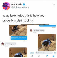 Fam, Memes, and Turtle: eric turtle O  @dubstep4dads  fellas take notes this is how you  properly slide into dms  ma'am?  7:21 PM  permission granted  7:24 PM  permission to enter your dm  ma am?  7:21 PM  permission granted  7:24 PM  Start a message If you aren't sliding into DMs like @dubstep4dads then what are you even doing fam