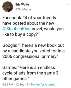 "Android, Facebook, and Friends: Eric Wolfe  @SIUMOOSE  Facebook: ""4 of your friends  have posted about the new  @StephenKing novel, would you  like to buy a copy?""  Google: ""There's a new book out  by a candidate you voted for in a  2006 congressional primary.""  Games: ""Here is an endless  cycle of ads from the same 3  other games.""  9:56 PM 12 Sep 19 Twitter for Android Advertising on the Internet..."