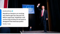 American, Trump, and Approved: ERICA  AGAIN  @realDonaldTrump  Republican Senators are working  very hard to get Tax Cuts and Tax  Reform approved. Hopefully it will  not be long and they do not want to  disappoint the American public!  Donald J. Trump Republican Senators are working very hard to get Tax Cuts and Tax Reform approved...they do not want to disappoint the American public!