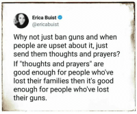 """thoughts and prayers: Erica Buist  @ericabuist  Why not just ban guns and when  people are upset about it, just  send them thoughts and prayers?  If """"thoughts and prayers"""" are  good enough for people who've  lost their families then it's good  enough for people who've lost  their guns."""