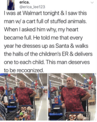 Animals, Saw, and Walmart: erica  @erica_lee123  I was at Walmart tonight & I saw this  man w/ a cart full of stuffed animals.  When l asked him why, my heart  became full. He told me that every  year he dresses up as Santa & walks  the halls of the children's ER & delivers  one to each child. This man deserves  to be recoanized