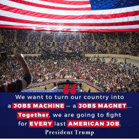 American, Jobs, and Trump: ERICA GREAT AGAIN!  We want to turn our country into  a JOBS MACHINE  a JOBS MAGNET  Together, we are going to fight  for EVERY last AMERICAN JOB.  President Trump We want to turn our country into a jobs machine — a JOBS MAGNET!