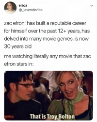 Never forget TroyBolton: erica  @_lavenderica  zac efron: has built a reputable career  for himself over the past 12+ years, has  delved into many movie genres, is now  30 years old  me watching literally any movie that zac  efron stars in:  That is Troy Bolton Never forget TroyBolton