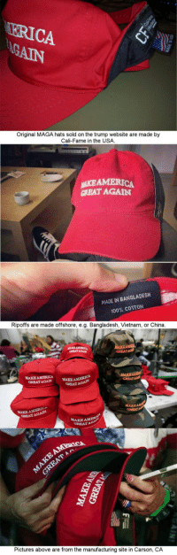 "<p><a href=""http://laughoutloud-club.tumblr.com/post/156648850354/about-trump-hats-not-being-made-in-the-usa"" class=""tumblr_blog"">laughoutloud-club</a>:</p>  <blockquote><p>About trump hats not being made in the usa</p></blockquote>: ERICA  Original MAGA hats sold on the trump website are made by  Cali-Fame in the USA  NİEAMERICA  CREAT AGAIN  MADE IN BANGLADESH  100% COTTON  Ripoffs are made offshore, e.g. Bangladesh, Vietnam, or China  RRAT AGAIN  GRRATAa  MAKE AMERICA  GREATAGAIN  MAKE AMERICA  GREAT AGAIN  GREATAGA  MAKE AMERICA  EATAGAIN  MAKE  GREAT  AMER  GREATA  Pictures above are from the manufacturing site in Carson, CA <p><a href=""http://laughoutloud-club.tumblr.com/post/156648850354/about-trump-hats-not-being-made-in-the-usa"" class=""tumblr_blog"">laughoutloud-club</a>:</p>  <blockquote><p>About trump hats not being made in the usa</p></blockquote>"