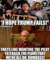 """Common, Common Sense, and Usa: ERICA  to v  TI HOPETRUMPFAILS!""""  OKEEPAMEPILA USA  THATS LIKE WANTING THE PILOT  TO CRASH THE PLANE THAT  WEREALL ON, DUMBASS! That's just common sense. AGREE? Yes/No Let us know!"""
