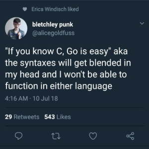 """Head, Language, and Punk: Erica Windisch liked  bletchley punk  @alicegoldfuss  """"If you know C, Go is easy"""" aka  the syntaxes will get blended in  my head and I won't be able to  function in either language  4:16AM . 10Jul 18  29 Retweets 543 Likes It is easy. Trust me."""